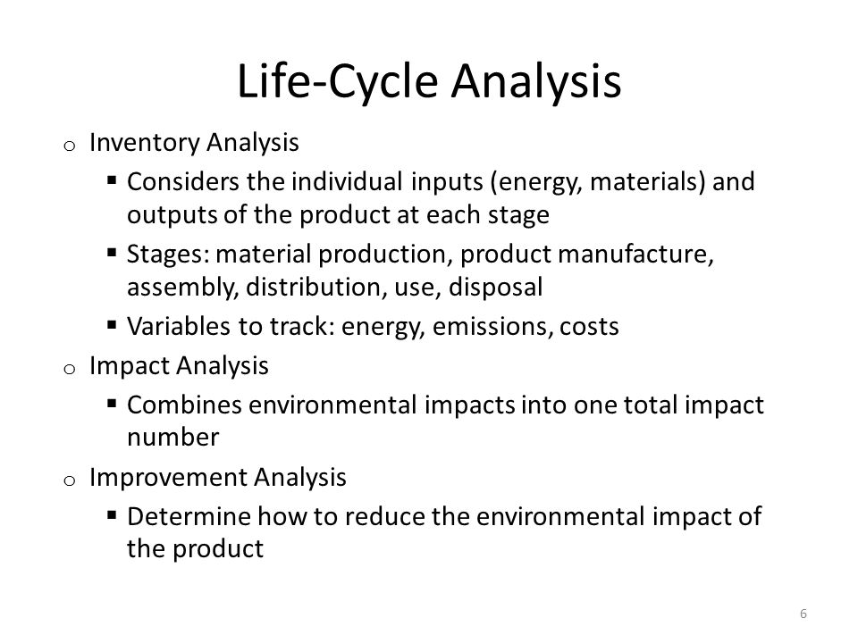 Life-Cycle Analysis o Inventory Analysis  Considers the individual inputs (energy, materials) and outputs of the product at each stage  Stages: material production, product manufacture, assembly, distribution, use, disposal  Variables to track: energy, emissions, costs o Impact Analysis  Combines environmental impacts into one total impact number o Improvement Analysis  Determine how to reduce the environmental impact of the product 6