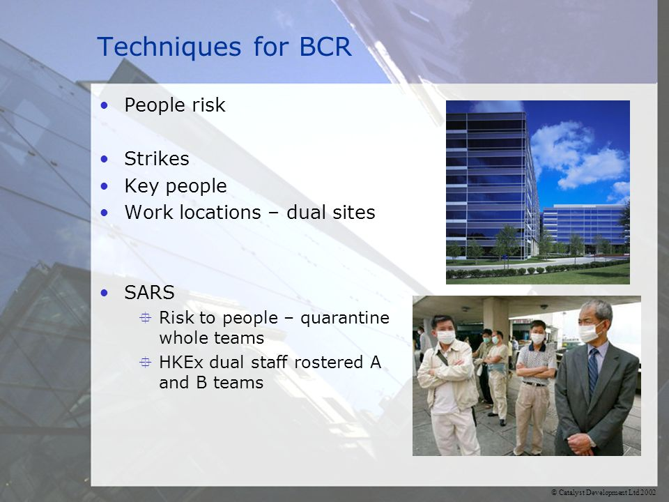 © Catalyst Development Ltd 2002 Techniques for BCR People risk Strikes Key people Work locations – dual sites SARS  Risk to people – quarantine whole teams  HKEx dual staff rostered A and B teams