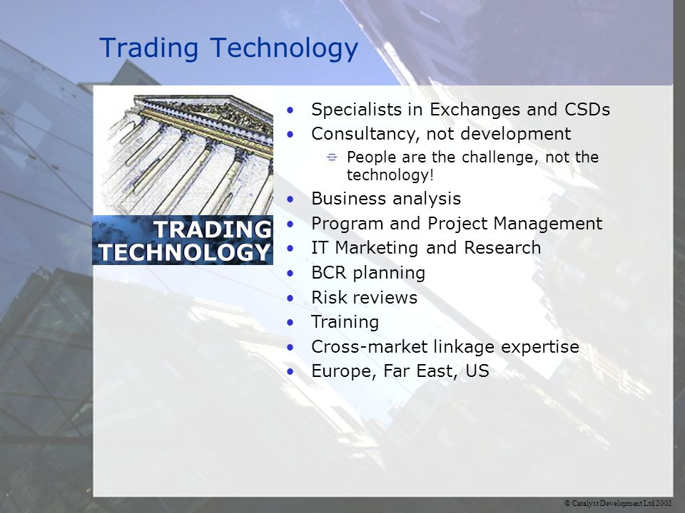 © Catalyst Development Ltd 2002 Trading Technology Specialists in Exchanges and CSDs Consultancy, not development  People are the challenge, not the technology.