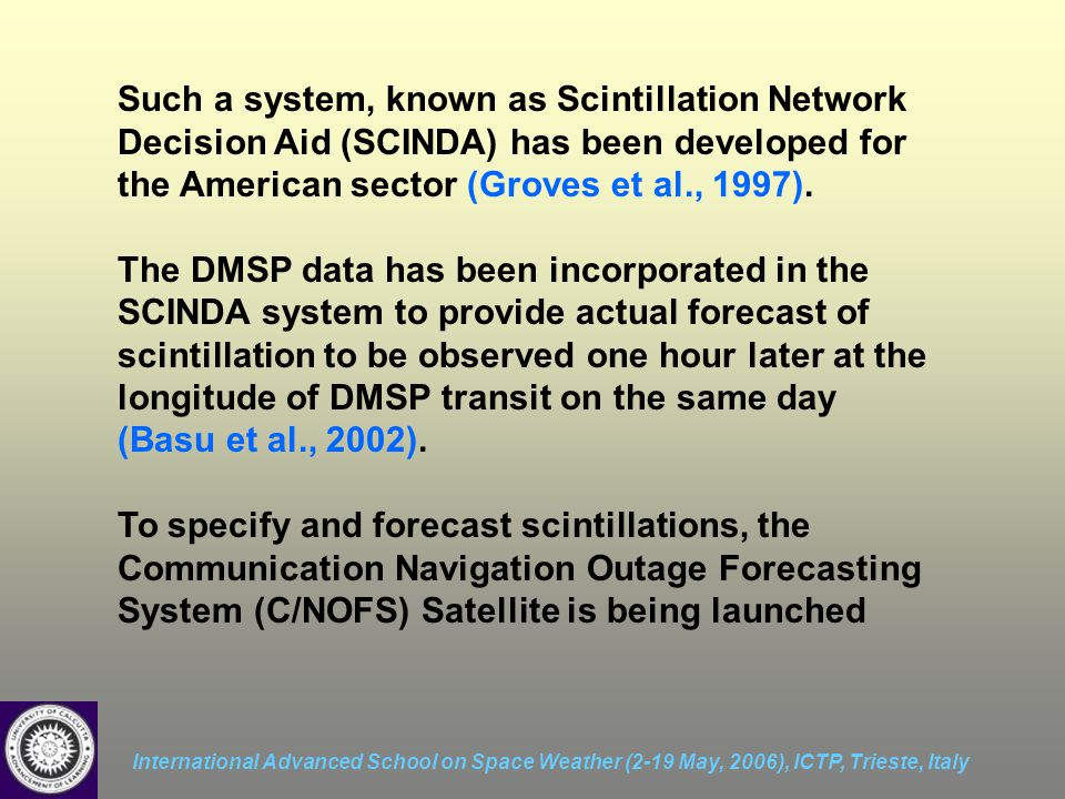 International Advanced School on Space Weather (2-19 May, 2006), ICTP, Trieste, Italy Such a system, known as Scintillation Network Decision Aid (SCINDA) has been developed for the American sector (Groves et al., 1997).