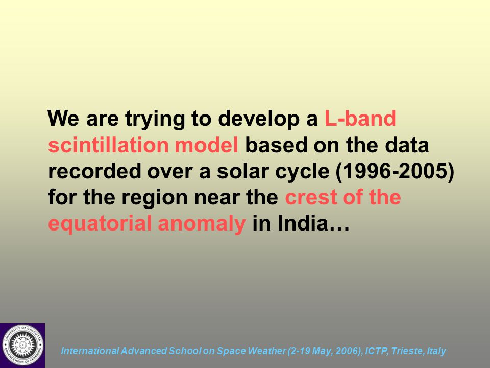 International Advanced School on Space Weather (2-19 May, 2006), ICTP, Trieste, Italy We are trying to develop a L-band scintillation model based on the data recorded over a solar cycle (1996-2005) for the region near the crest of the equatorial anomaly in India…