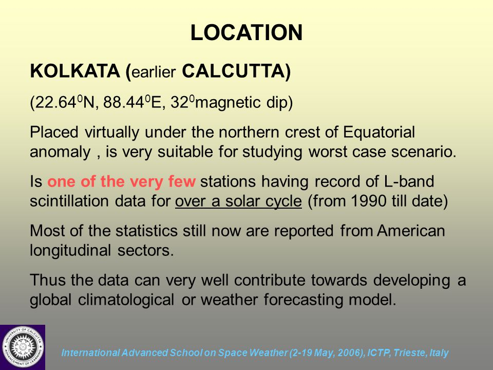 International Advanced School on Space Weather (2-19 May, 2006), ICTP, Trieste, Italy LOCATION KOLKATA ( earlier CALCUTTA) (22.64 0 N, 88.44 0 E, 32 0 magnetic dip) Placed virtually under the northern crest of Equatorial anomaly, is very suitable for studying worst case scenario.
