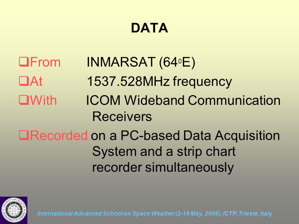 International Advanced School on Space Weather (2-19 May, 2006), ICTP, Trieste, Italy DATA  From INMARSAT (64 0 E)  At 1537.528MHz frequency  With ICOM Wideband Communication Receivers  Recorded on a PC-based Data Acquisition System and a strip chart recorder simultaneously
