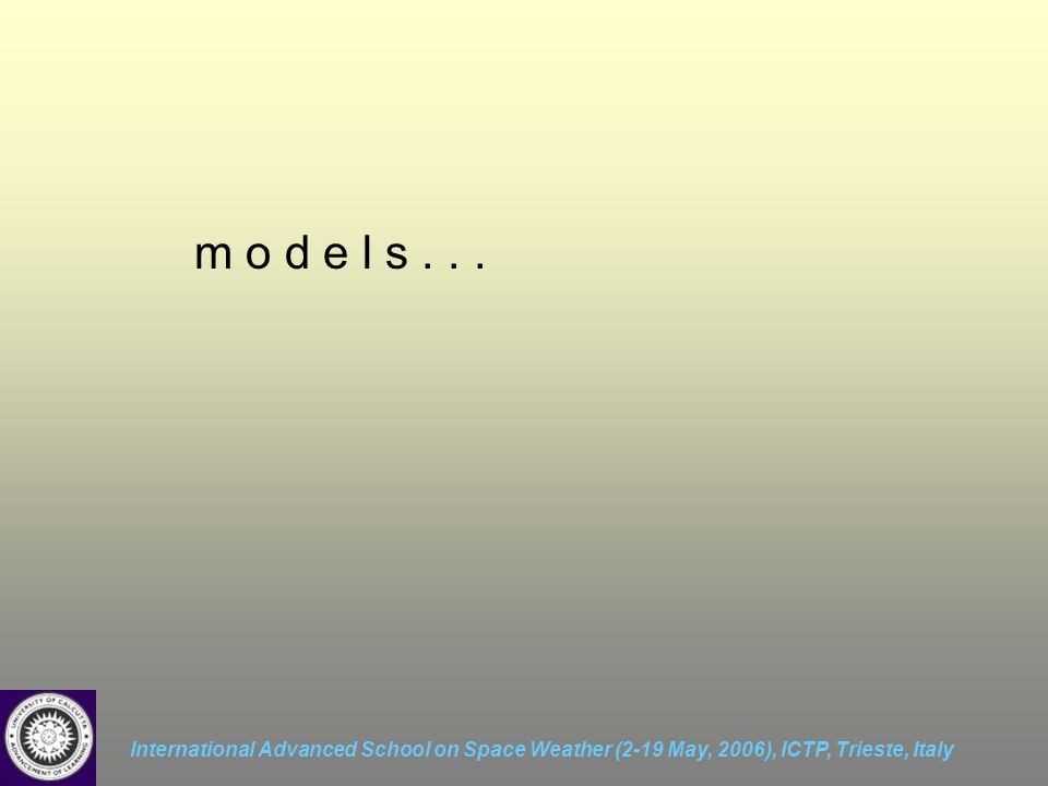International Advanced School on Space Weather (2-19 May, 2006), ICTP, Trieste, Italy m o d e l s...