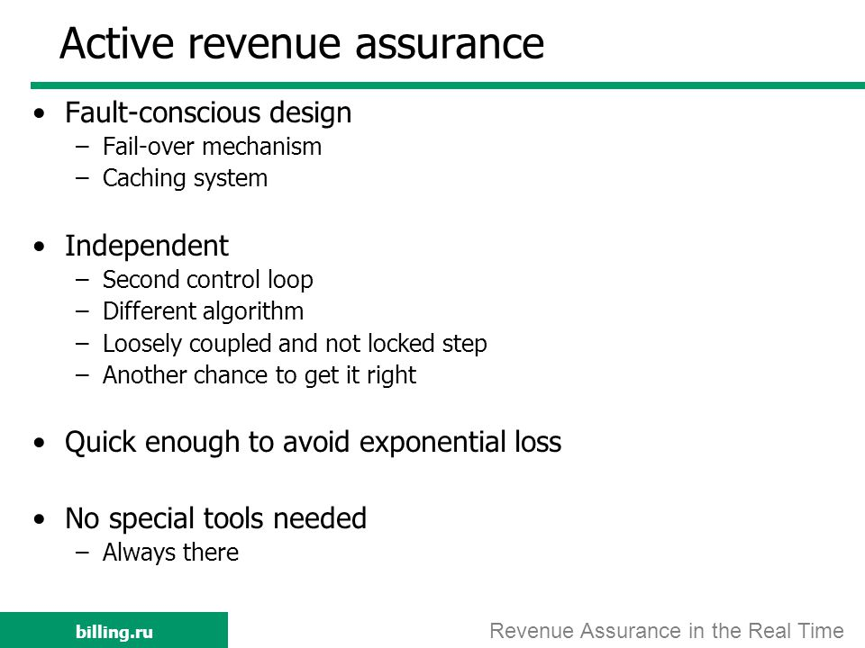 billing.ru Active revenue assurance Fault-conscious design –Fail-over mechanism –Caching system Independent –Second control loop –Different algorithm –Loosely coupled and not locked step –Another chance to get it right Quick enough to avoid exponential loss No special tools needed –Always there Revenue Assurance in the Real Time