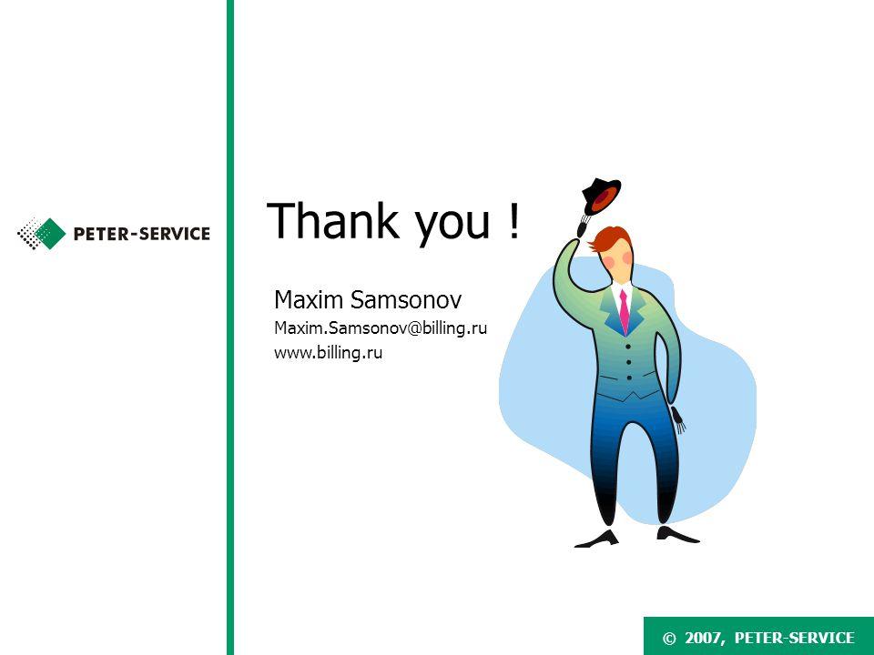 © 2007, PETER-SERVICE Maxim Samsonov Maxim.Samsonov@billing.ru www.billing.ru Thank you .