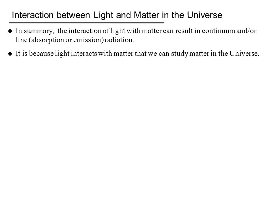  In summary, the interaction of light with matter can result in continuum and/or line (absorption or emission) radiation.