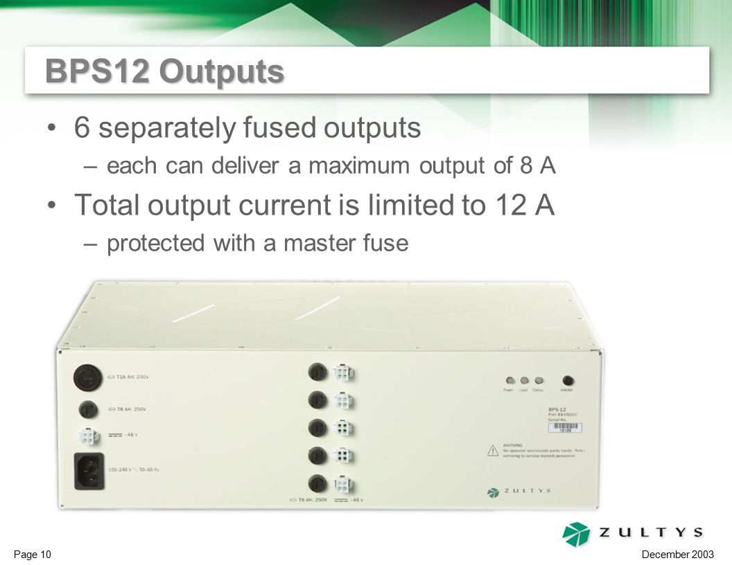 December 2003 Page 10 BPS12 Outputs 6 separately fused outputs –each can deliver a maximum output of 8 A Total output current is limited to 12 A –protected with a master fuse