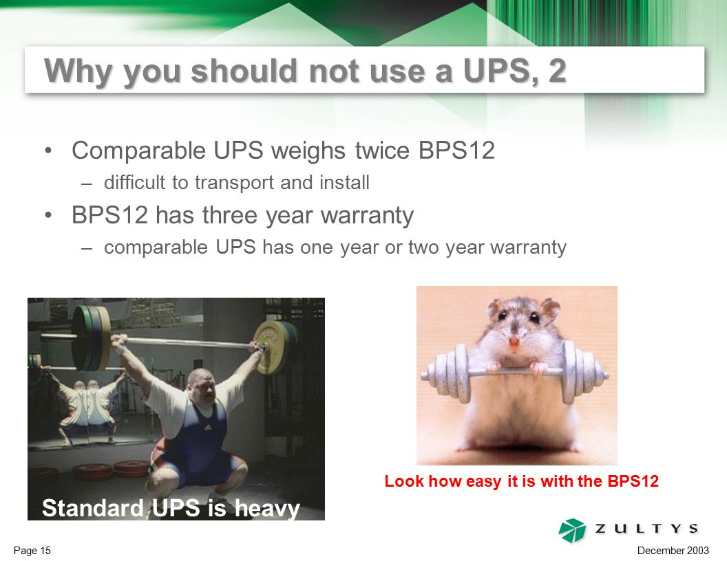 December 2003 Page 15 Why you should not use a UPS, 2 Comparable UPS weighs twice BPS12 –difficult to transport and install BPS12 has three year warranty –comparable UPS has one year or two year warranty Standard UPS is heavy Look how easy it is with the BPS12