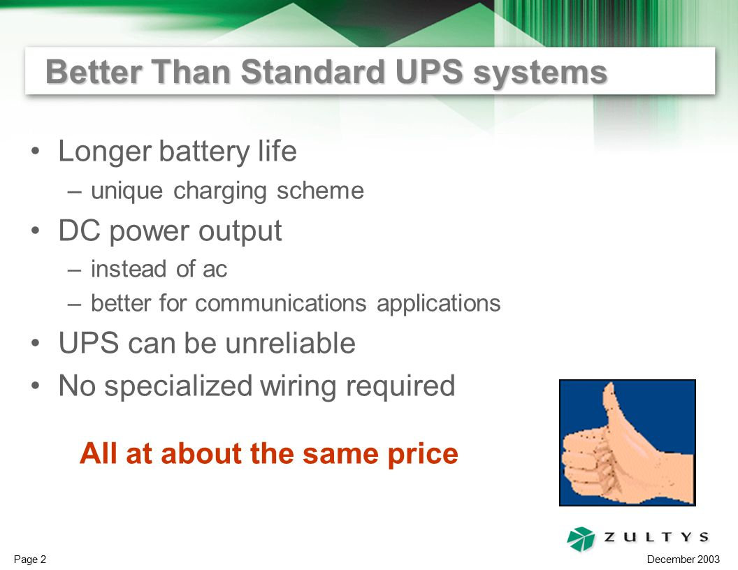 December 2003 Page 2 Better Than Standard UPS systems Longer battery life –unique charging scheme DC power output –instead of ac –better for communications applications UPS can be unreliable No specialized wiring required All at about the same price