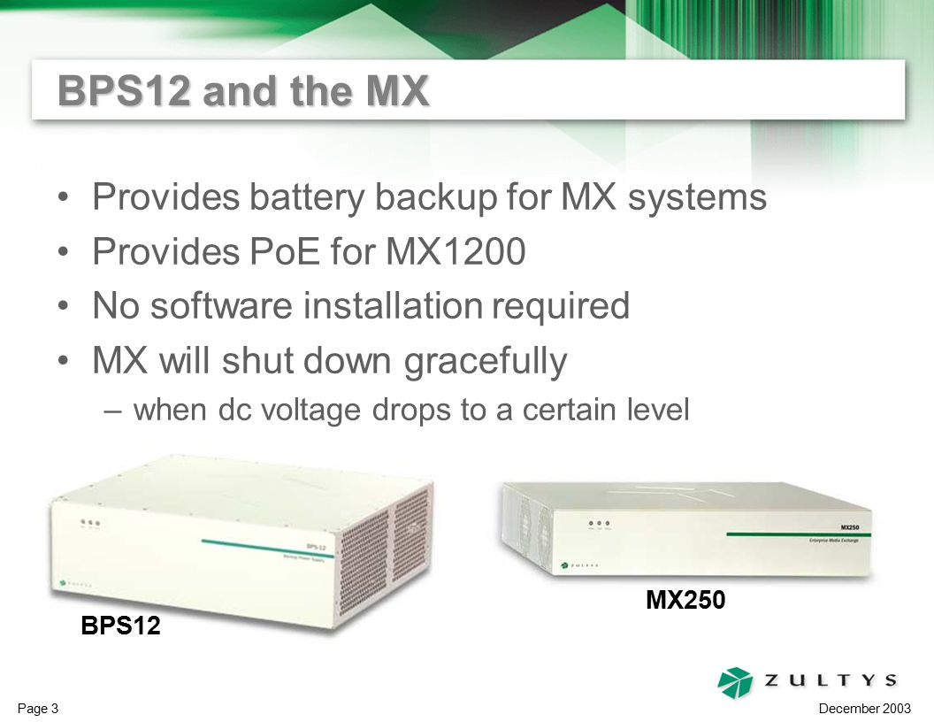 December 2003 Page 3 BPS12 and the MX Provides battery backup for MX systems Provides PoE for MX1200 No software installation required MX will shut down gracefully –when dc voltage drops to a certain level BPS12 MX250