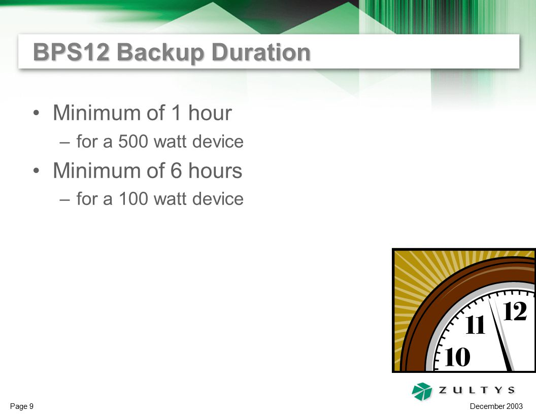 December 2003 Page 9 BPS12 Backup Duration Minimum of 1 hour –for a 500 watt device Minimum of 6 hours –for a 100 watt device