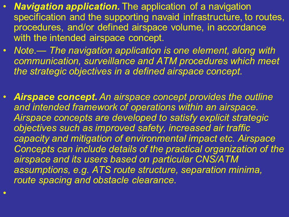 Navigation application. The application of a navigation specification and the supporting navaid infrastructure, to routes, procedures, and/or defined