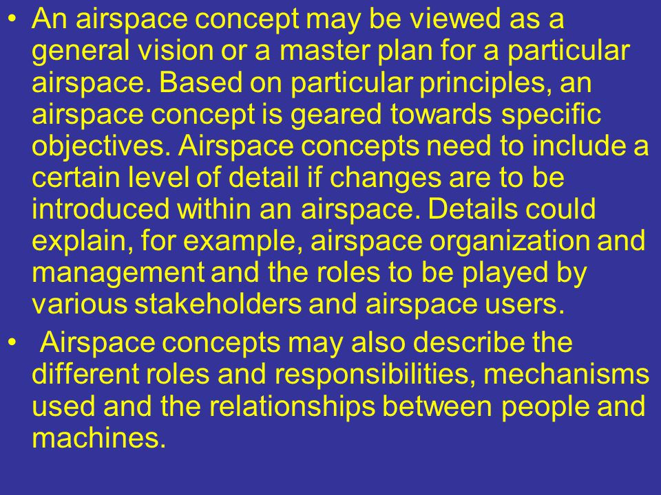 An airspace concept may be viewed as a general vision or a master plan for a particular airspace. Based on particular principles, an airspace concept