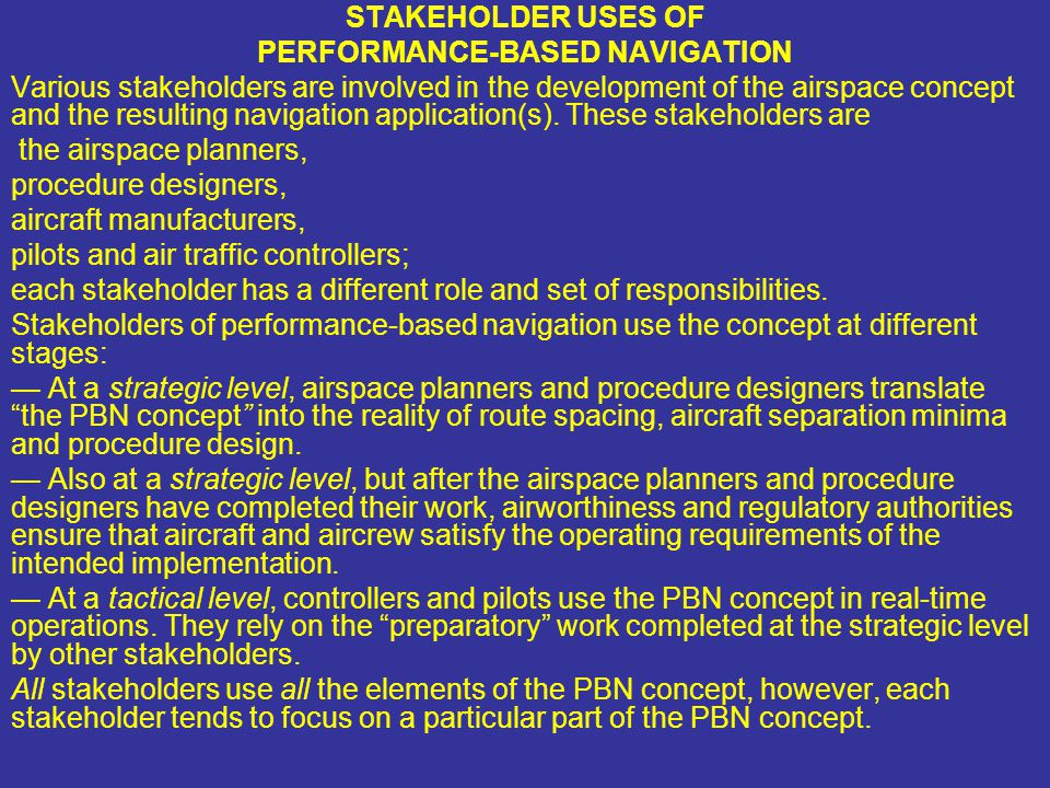STAKEHOLDER USES OF PERFORMANCE-BASED NAVIGATION Various stakeholders are involved in the development of the airspace concept and the resulting naviga