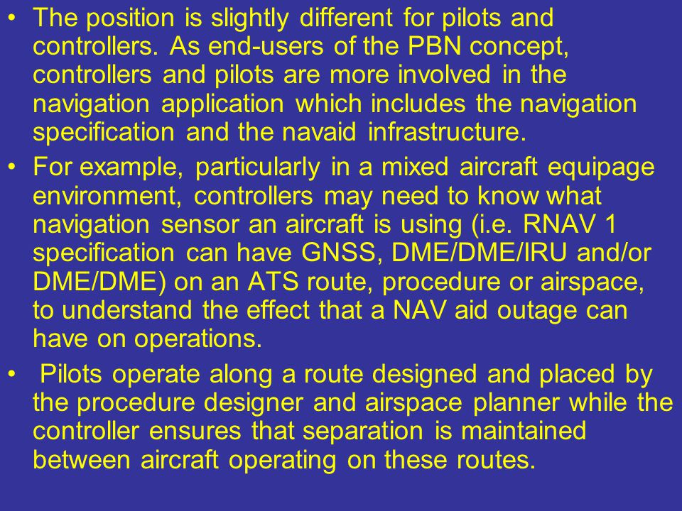 The position is slightly different for pilots and controllers. As end-users of the PBN concept, controllers and pilots are more involved in the naviga