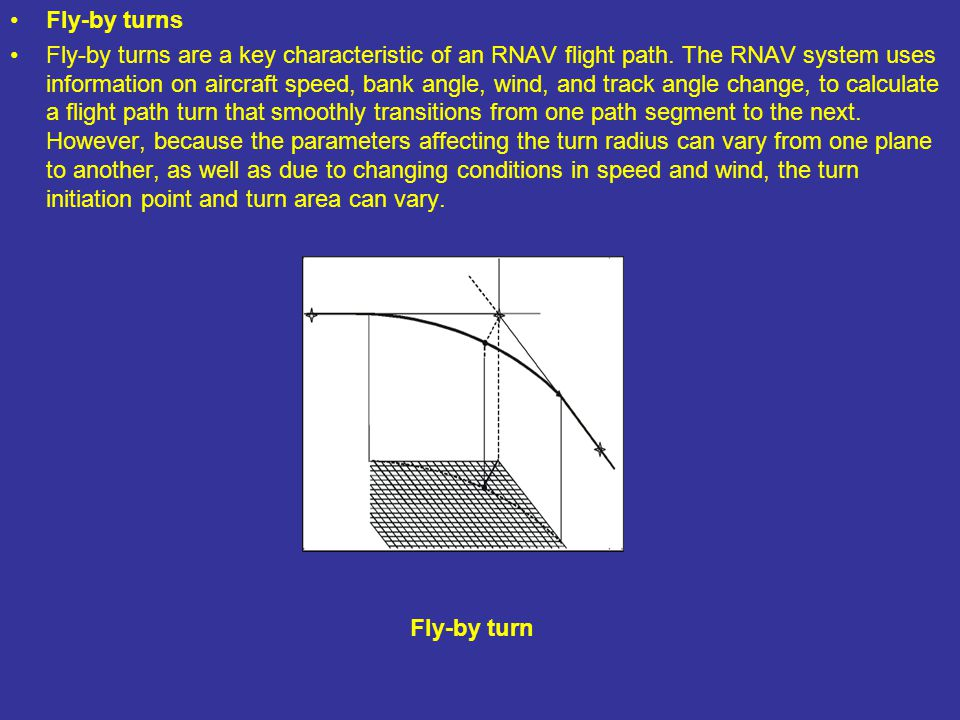 Fly-by turns Fly-by turns are a key characteristic of an RNAV flight path. The RNAV system uses information on aircraft speed, bank angle, wind, and t