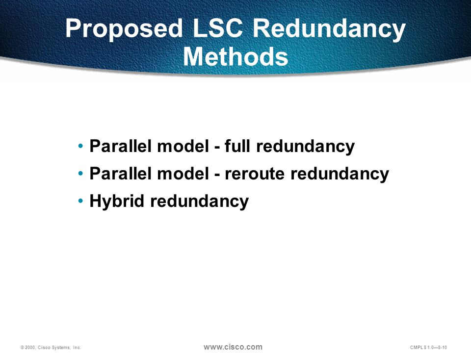 © 2000, Cisco Systems, Inc. www.cisco.com CMPLS 1.0—8-10 Proposed LSC Redundancy Methods Parallel model - full redundancy Parallel model - reroute red