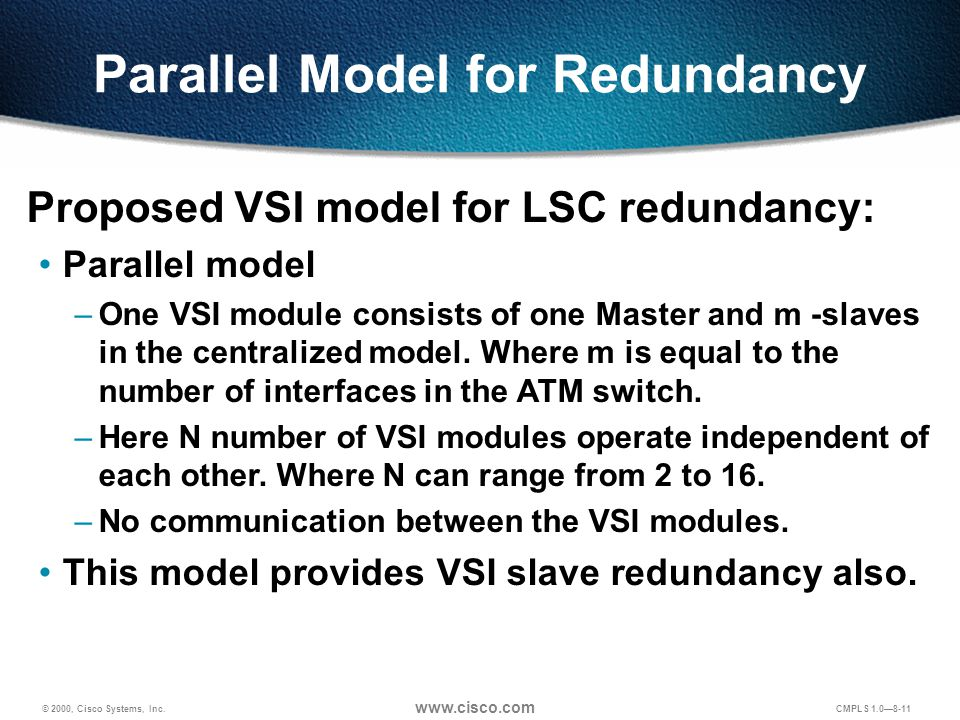 © 2000, Cisco Systems, Inc. www.cisco.com CMPLS 1.0—8-11 Proposed VSI model for LSC redundancy: Parallel model –One VSI module consists of one Master