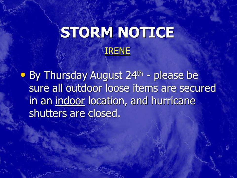 STORM NOTICE By Thursday August 24 th - please be sure all outdoor loose items are secured in an indoor location, and hurricane shutters are closed.