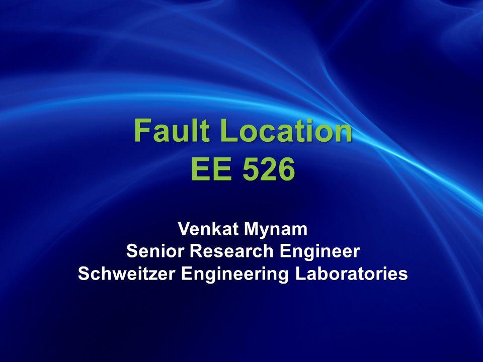 Fault Location EE 526 Venkat Mynam Senior Research Engineer Schweitzer Engineering Laboratories