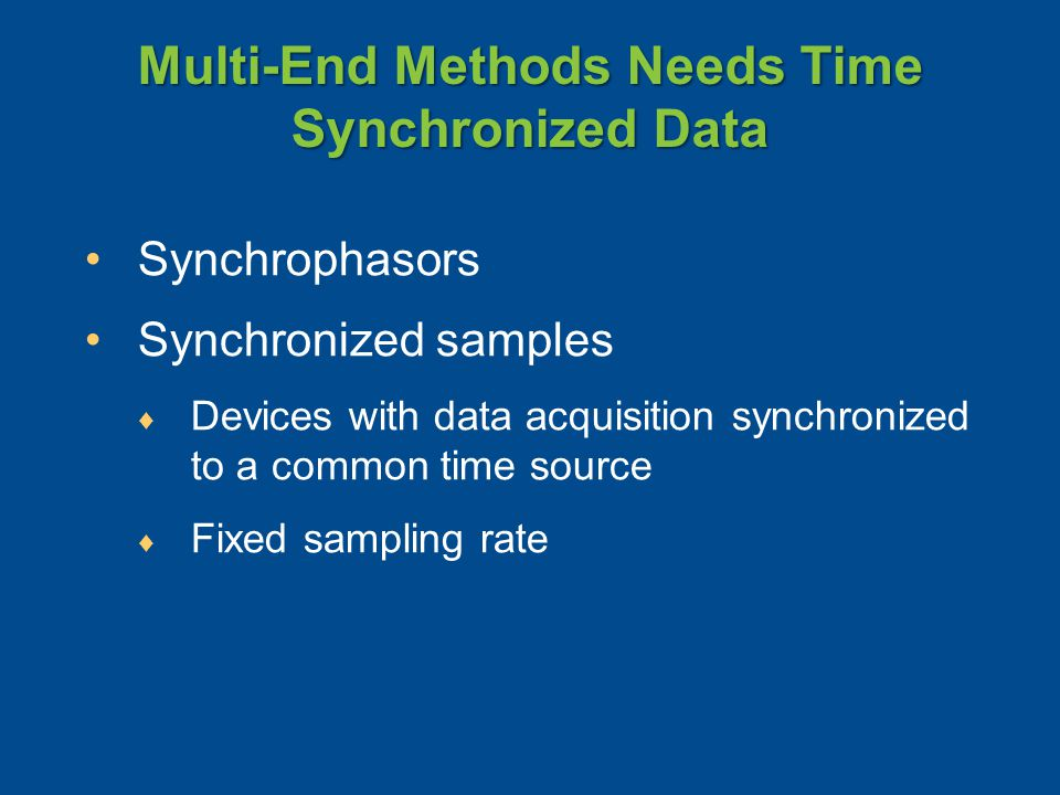 Multi-End Methods Needs Time Synchronized Data Synchrophasors Synchronized samples ♦ Devices with data acquisition synchronized to a common time source ♦ Fixed sampling rate
