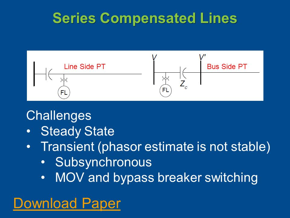 Series Compensated Lines Line Side PT Bus Side PT Challenges Steady State Transient (phasor estimate is not stable) Subsynchronous MOV and bypass breaker switching Download Paper