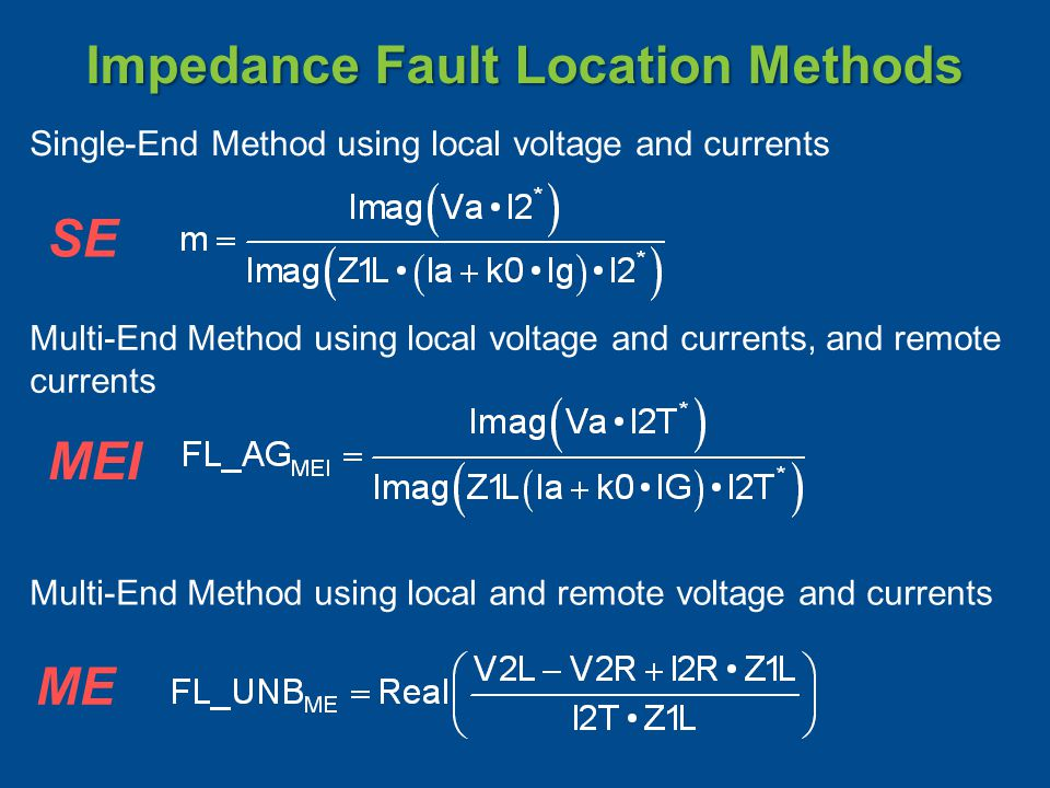 Impedance Fault Location Methods Multi-End Method using local and remote voltage and currents Multi-End Method using local voltage and currents, and remote currents Single-End Method using local voltage and currents SE MEI ME