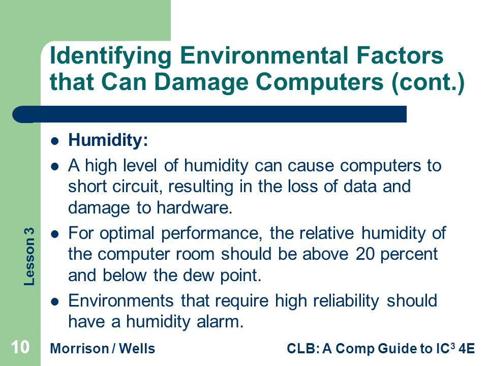 Lesson 3 Morrison / WellsCLB: A Comp Guide to IC 3 4E 10 Identifying Environmental Factors that Can Damage Computers (cont.) Humidity: A high level of humidity can cause computers to short circuit, resulting in the loss of data and damage to hardware.