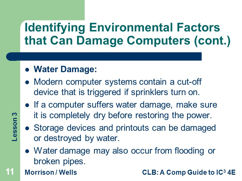 Lesson 3 Morrison / WellsCLB: A Comp Guide to IC 3 4E 11 Identifying Environmental Factors that Can Damage Computers (cont.) Water Damage: Modern computer systems contain a cut-off device that is triggered if sprinklers turn on.