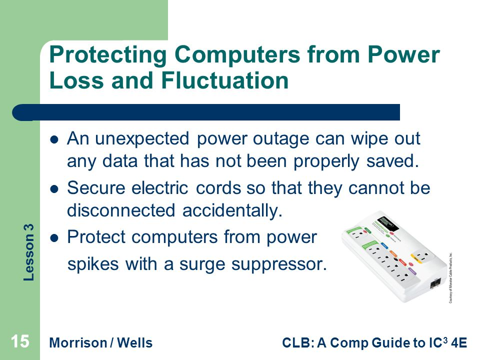 Lesson 3 Morrison / WellsCLB: A Comp Guide to IC 3 4E 15 Protecting Computers from Power Loss and Fluctuation An unexpected power outage can wipe out any data that has not been properly saved.
