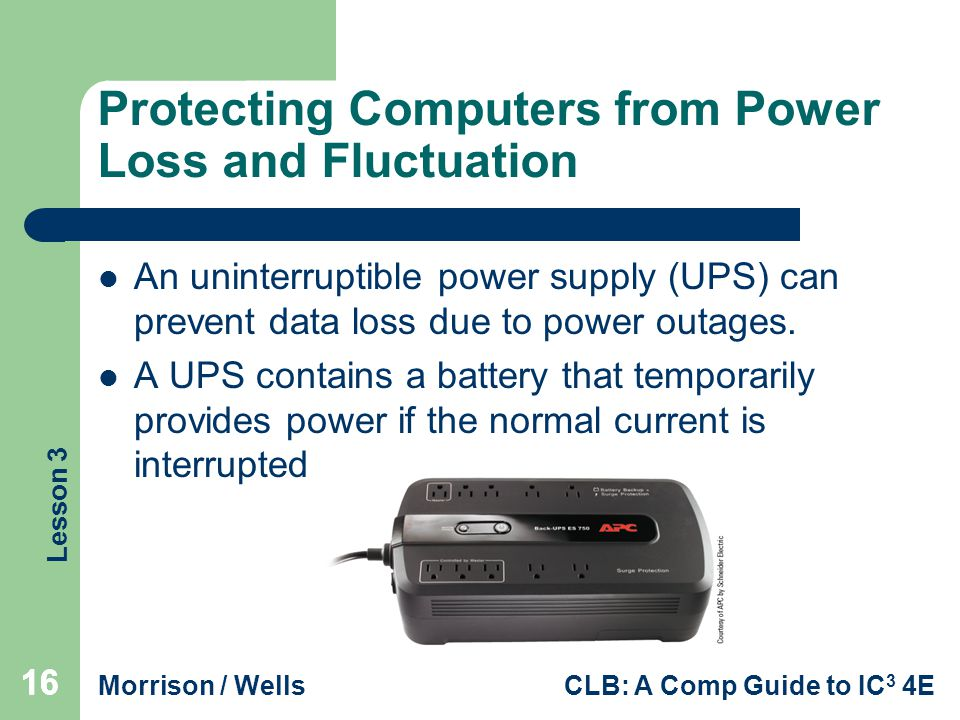 Lesson 3 Morrison / WellsCLB: A Comp Guide to IC 3 4E 16 Protecting Computers from Power Loss and Fluctuation An uninterruptible power supply (UPS) can prevent data loss due to power outages.