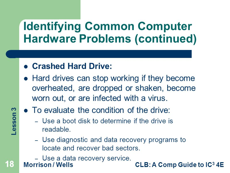Lesson 3 Morrison / WellsCLB: A Comp Guide to IC 3 4E 18 Identifying Common Computer Hardware Problems (continued) Crashed Hard Drive: Hard drives can stop working if they become overheated, are dropped or shaken, become worn out, or are infected with a virus.