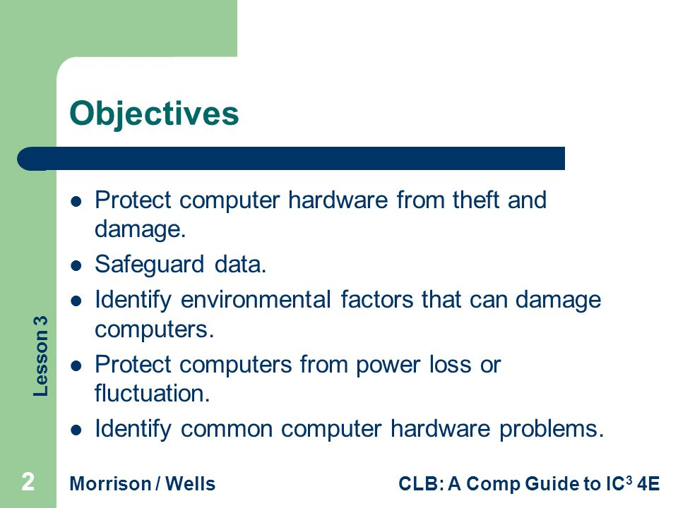 Lesson 3 Morrison / WellsCLB: A Comp Guide to IC 3 4E 13 Identifying Environmental Factors that Can Damage Computers (cont.) Physical Damage: Prevent damage to desktop computers by arranging equipment so it is stable and cannot fall or be knocked over.