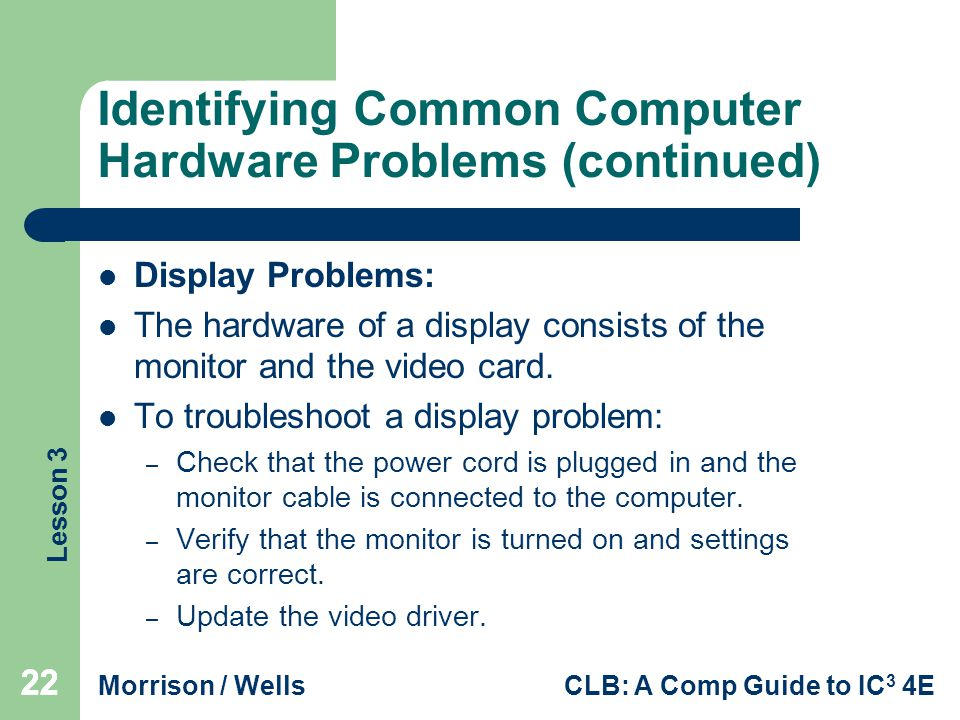 Lesson 3 Morrison / WellsCLB: A Comp Guide to IC 3 4E 22 Identifying Common Computer Hardware Problems (continued) Display Problems: The hardware of a display consists of the monitor and the video card.