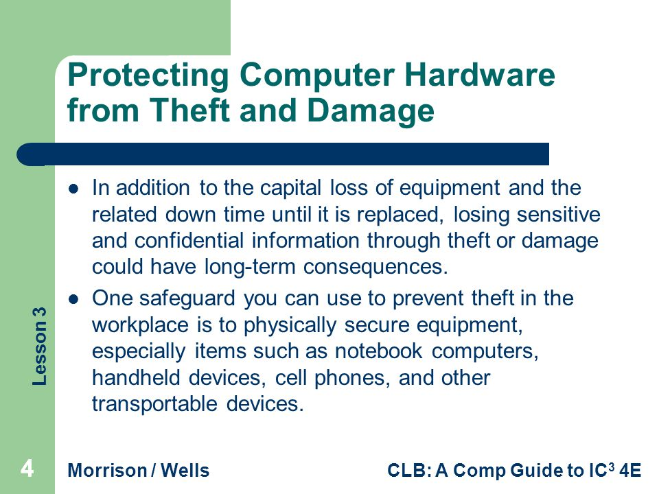 Lesson 3 Morrison / WellsCLB: A Comp Guide to IC 3 4E 555 Protecting Computer Hardware from Theft and Damage (continued) In addition, apply the following safeguards to help protect computer hardware from theft: – Use security locks and/or tabs to secure the equipment to the desk or other furniture.