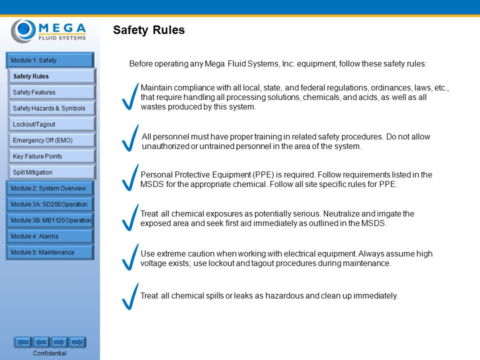 Confidential Safety Rules Safety Features Safety Hazards & Symbols Lockout/Tagout Emergency Off (EMO) Key Failure Points Spill Mitigation Module 1: Safety Module 2: System Overview Module 4: Alarms Module 5: Maintenance Module 3A: SD200 Operation Module 3B: MB1120 Operation Safety Rules Before operating any Mega Fluid Systems, Inc.