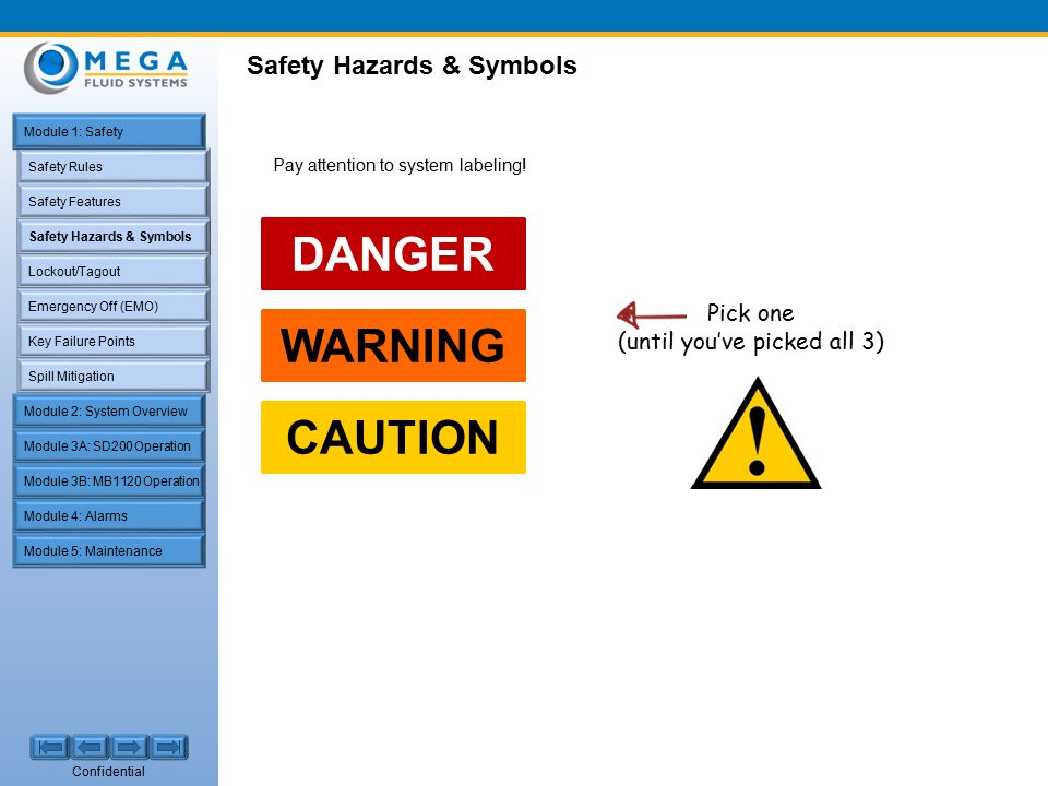 Confidential Safety Rules Safety Features Safety Hazards & Symbols Lockout/Tagout Emergency Off (EMO) Key Failure Points Spill Mitigation Module 1: Safety Module 2: System Overview Module 4: Alarms Module 5: Maintenance Module 3A: SD200 Operation Module 3B: MB1120 Operation Safety Hazards & Symbols Pick one (until you've picked all 3) Pay attention to system labeling.