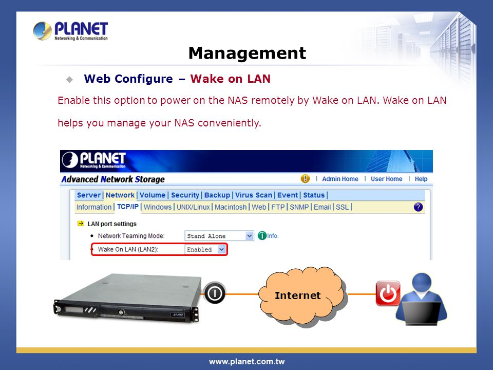Management  Web Configure – Wake on LAN Enable this option to power on the NAS remotely by Wake on LAN. Wake on LAN helps you manage your NAS conveni