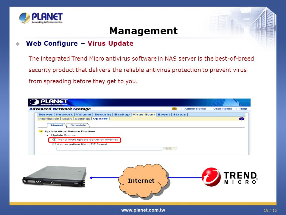 18 / 15 Management  Web Configure – Virus Update The integrated Trend Micro antivirus software in NAS server is the best-of-breed security product that delivers the reliable antivirus protection to prevent virus from spreading before they get to you.