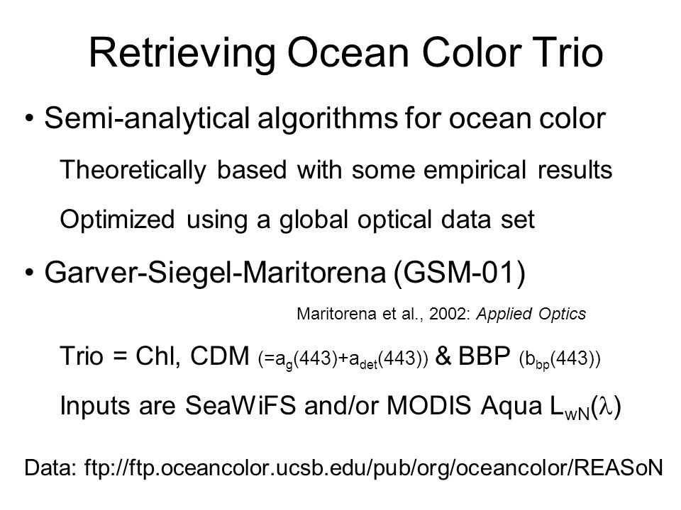 Retrieving Ocean Color Trio Semi-analytical algorithms for ocean color Theoretically based with some empirical results Optimized using a global optical data set Garver-Siegel-Maritorena (GSM-01) Maritorena et al., 2002: Applied Optics Trio = Chl, CDM (=a g (443)+a det (443)) & BBP (b bp (443)) Inputs are SeaWiFS and/or MODIS Aqua L wN ( ) Data: ftp://ftp.oceancolor.ucsb.edu/pub/org/oceancolor/REASoN