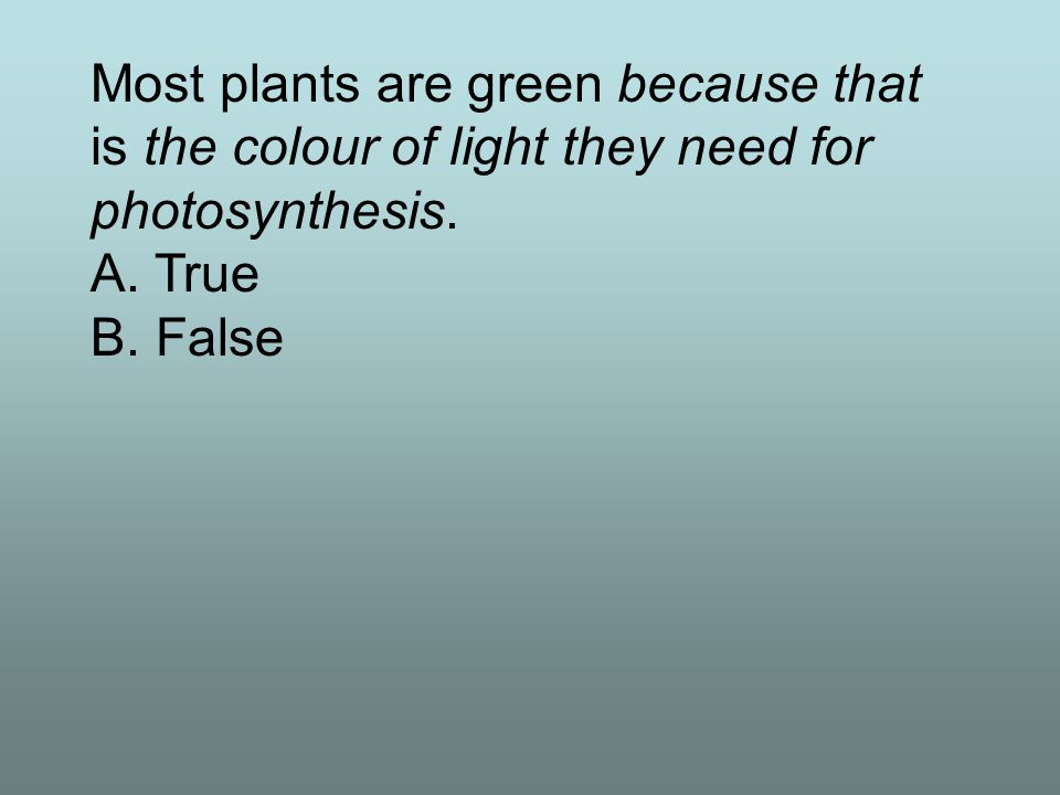 Most plants are green because that is the colour of light they need for photosynthesis. A. True B. False