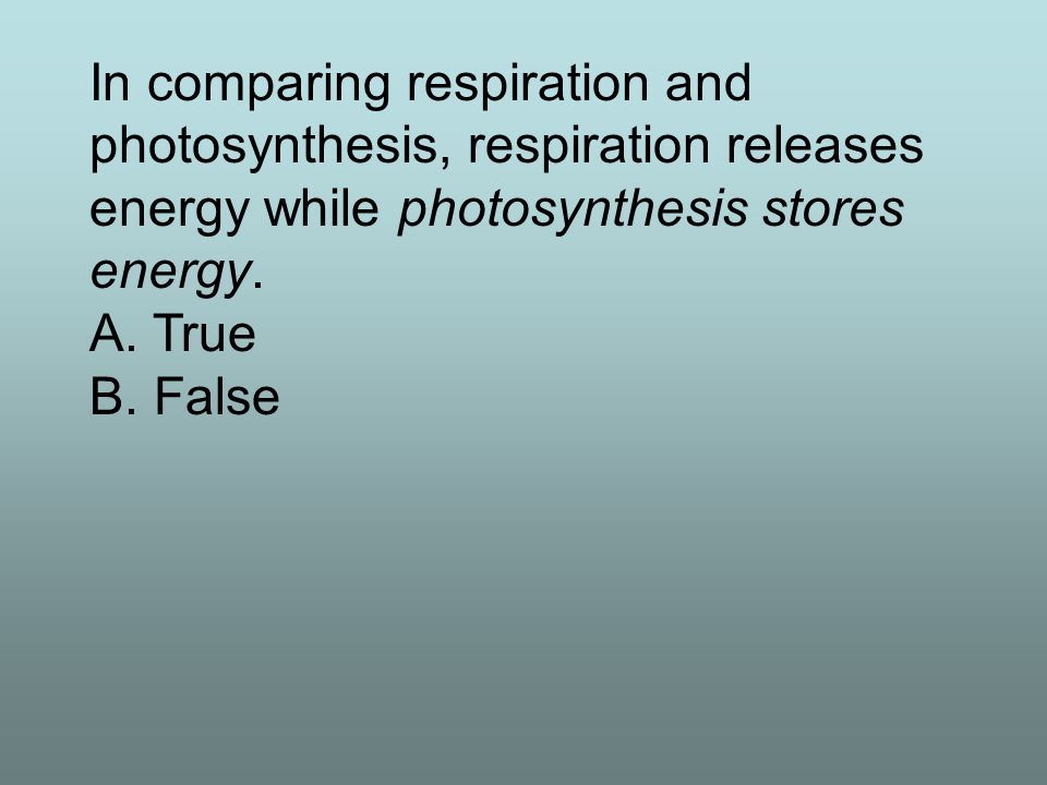 In comparing respiration and photosynthesis, respiration releases energy while photosynthesis stores energy. A. True B. False