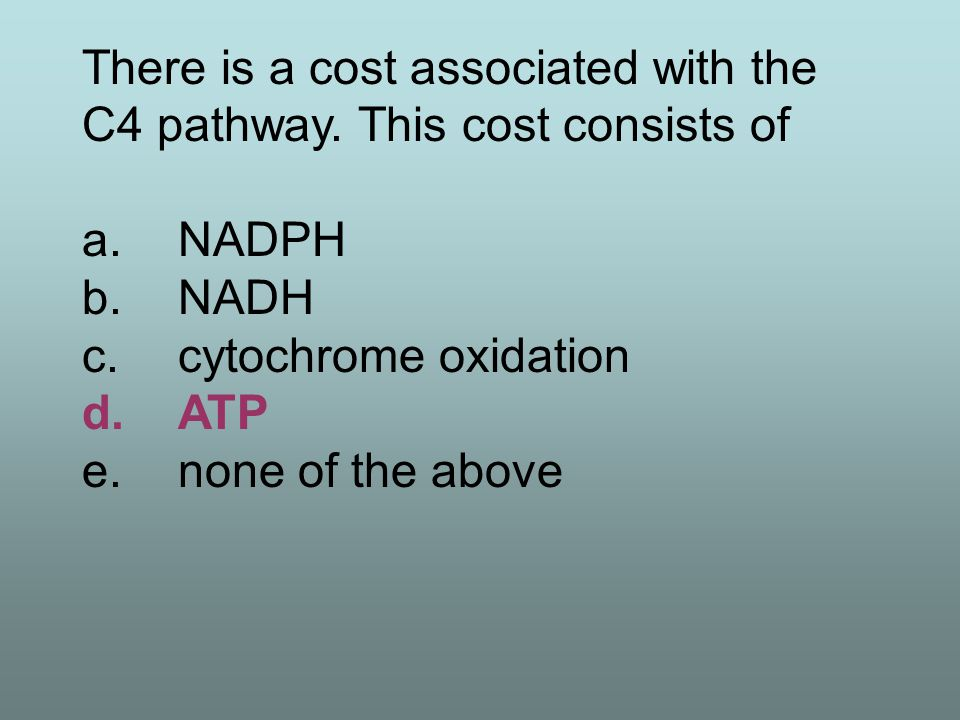 There is a cost associated with the C4 pathway. This cost consists of a.NADPH b.NADH c.cytochrome oxidation d.ATP e.none of the above