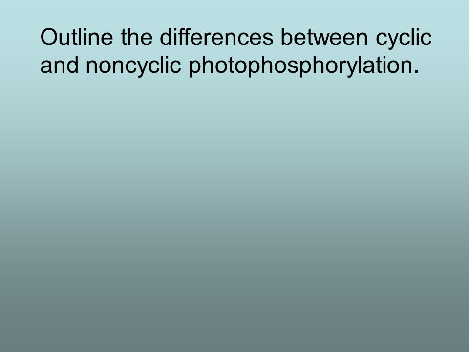 Outline the differences between cyclic and noncyclic photophosphorylation.