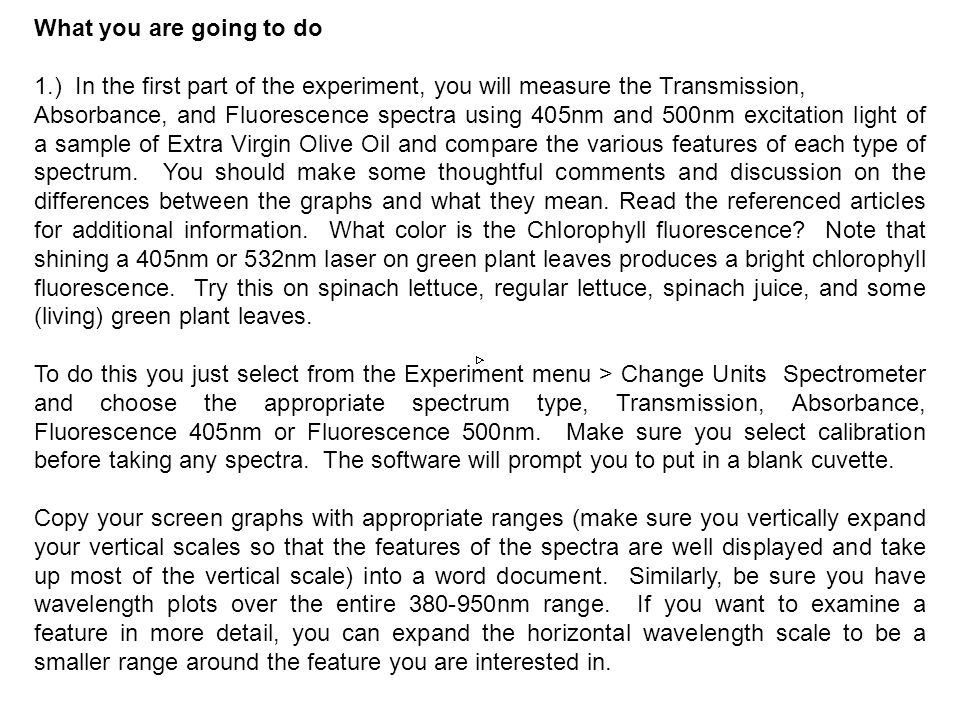 What you are going to do 1.) In the first part of the experiment, you will measure the Transmission, Absorbance, and Fluorescence spectra using 405nm and 500nm excitation light of a sample of Extra Virgin Olive Oil and compare the various features of each type of spectrum.