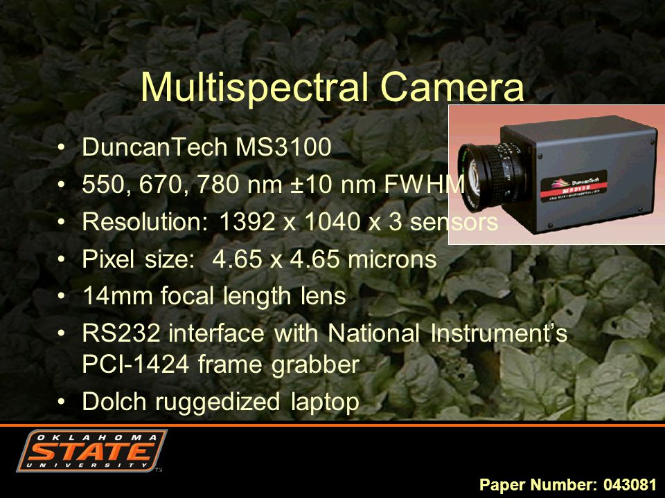 Multispectral Camera DuncanTech MS3100 550, 670, 780 nm ±10 nm FWHM Resolution: 1392 x 1040 x 3 sensors Pixel size: 4.65 x 4.65 microns 14mm focal length lens RS232 interface with National Instrument's PCI-1424 frame grabber Dolch ruggedized laptop Paper Number: 043081