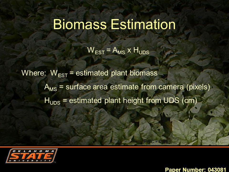 Biomass Estimation PWC = 0.86 Paper Number: 043081 W EST = A MS x H UDS Where: W EST = estimated plant biomass A MS = surface area estimate from camera (pixels) H UDS = estimated plant height from UDS (cm)