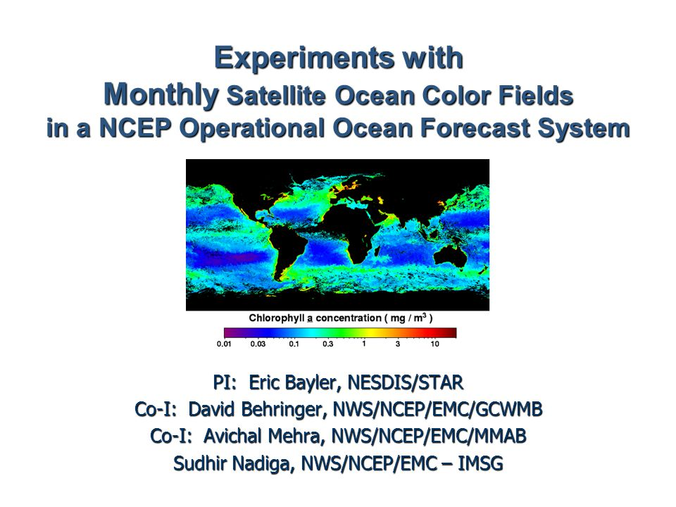 Experiments with Monthly Satellite Ocean Color Fields in a NCEP Operational Ocean Forecast System PI: Eric Bayler, NESDIS/STAR Co-I: David Behringer, NWS/NCEP/EMC/GCWMB Co-I: Avichal Mehra, NWS/NCEP/EMC/MMAB Sudhir Nadiga, NWS/NCEP/EMC – IMSG