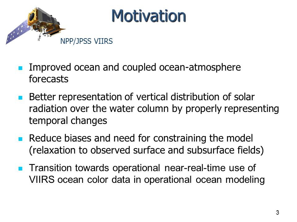 Motivation Improved ocean and coupled ocean-atmosphere forecasts Better representation of vertical distribution of solar radiation over the water column by properly representing temporal changes Reduce biases and need for constraining the model (relaxation to observed surface and subsurface fields) Transition towards operational near-real-time use of VIIRS ocean color data in operational ocean modeling 3 NPP/JPSS VIIRS